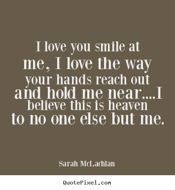Sarah Mclachlan Picture Quotes I Love You Smile At Me I Love The