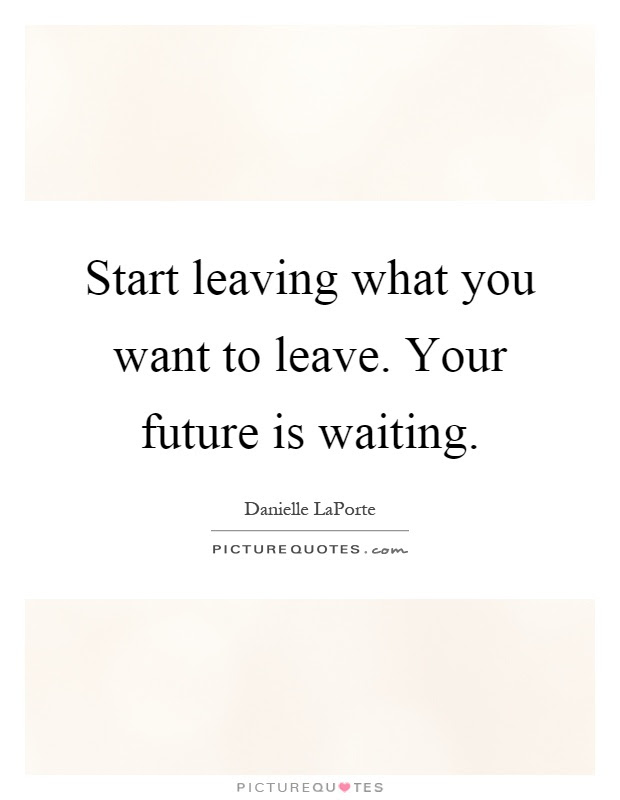 Start Leaving What You Want To Leave Your Future Is Waiting