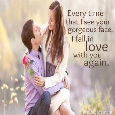 Every Time That I See Your Gorgeous Face I Fall In Love With You