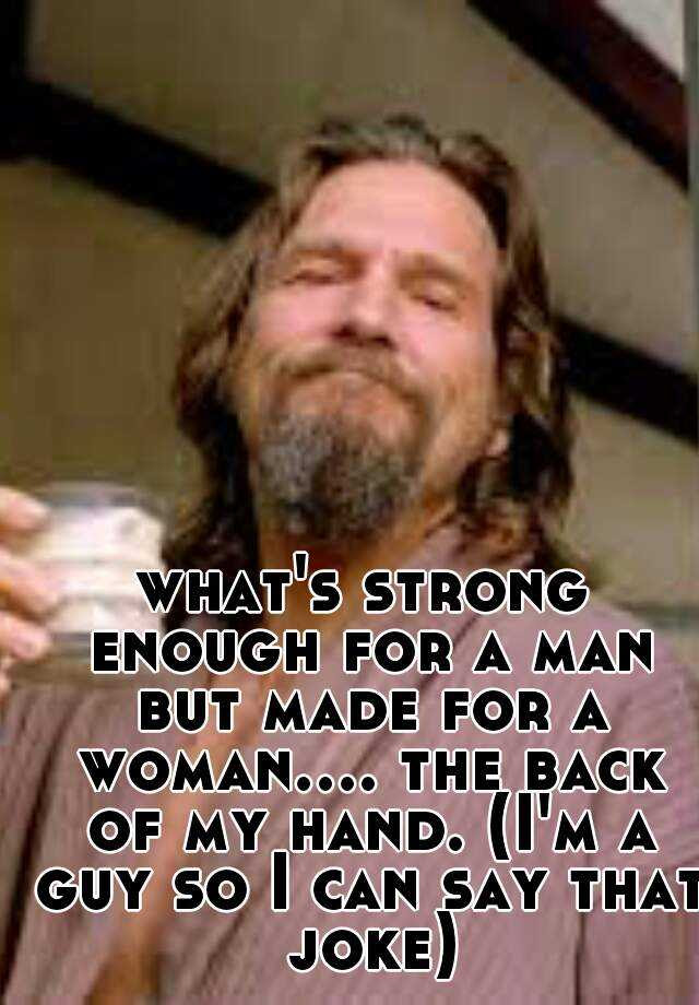 Whats Strong Enough For A Man But Made For A Woman The Back Of