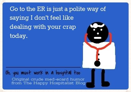 Go to the ER is just a polite way of saying I don't feel like dealing with your crap today doctor ecard humor photo
