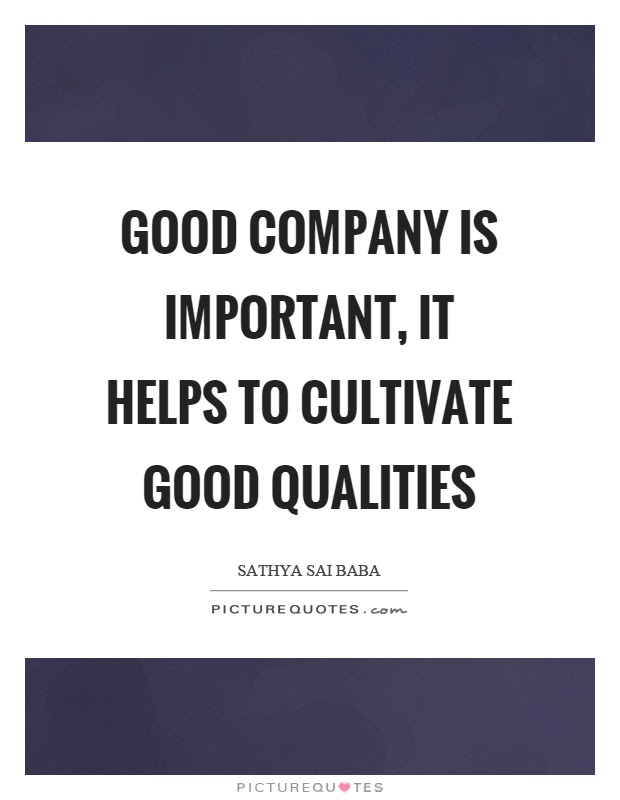 Good Company Is Important It Helps To Cultivate Good Qualities