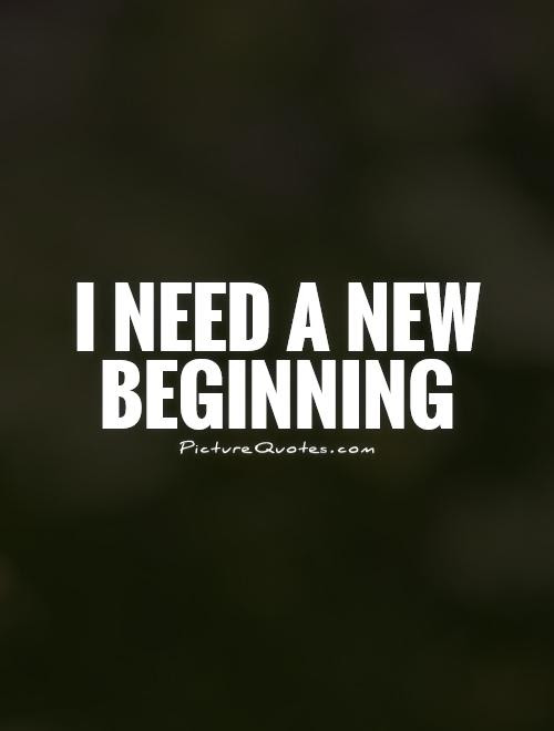 I Need A New Beginning Picture Quotes