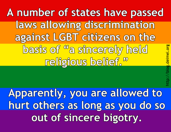 """A number of states have passed laws allowing discrimination against LGBT citizens on the basis of """"a sincerely held religious belief."""" Apparently, you are allowed to hurt others as long as you do so out of sincere bigotry."""
