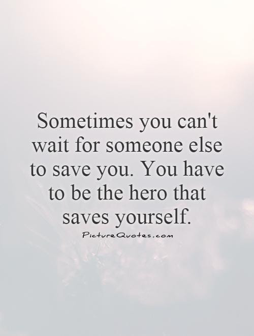 Sometimes You Cant Wait For Someone Else To Save You You Have