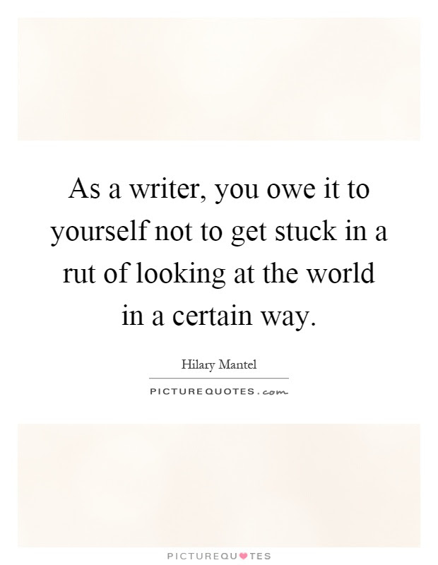 As A Writer You Owe It To Yourself Not To Get Stuck In A Rut Of
