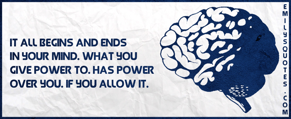 It All Begins And Ends In Your Mind What You Give Power To Has