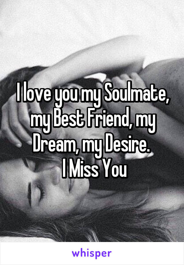 I Love You My Soulmate My Best Friend My Dream My Desire I Miss You