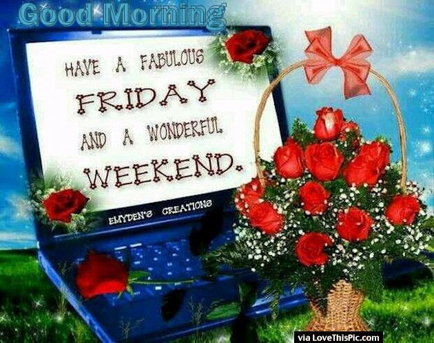 Good Morning Have A Great Friday And Wonderful Weekend Pictures