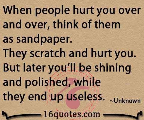 When People Hurt You Over And Over Think Of Them As Sandpaper