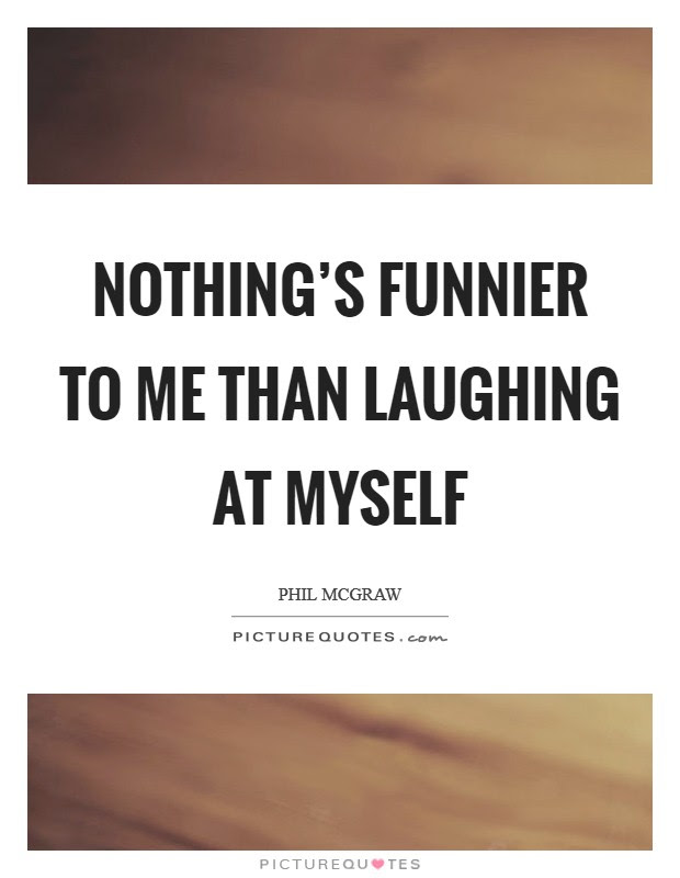 Nothings Funnier To Me Than Laughing At Myself Picture Quotes