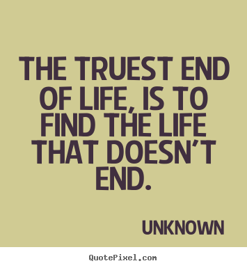 Unknown Picture Quotes The Truest End Of Life Is To Find The Life