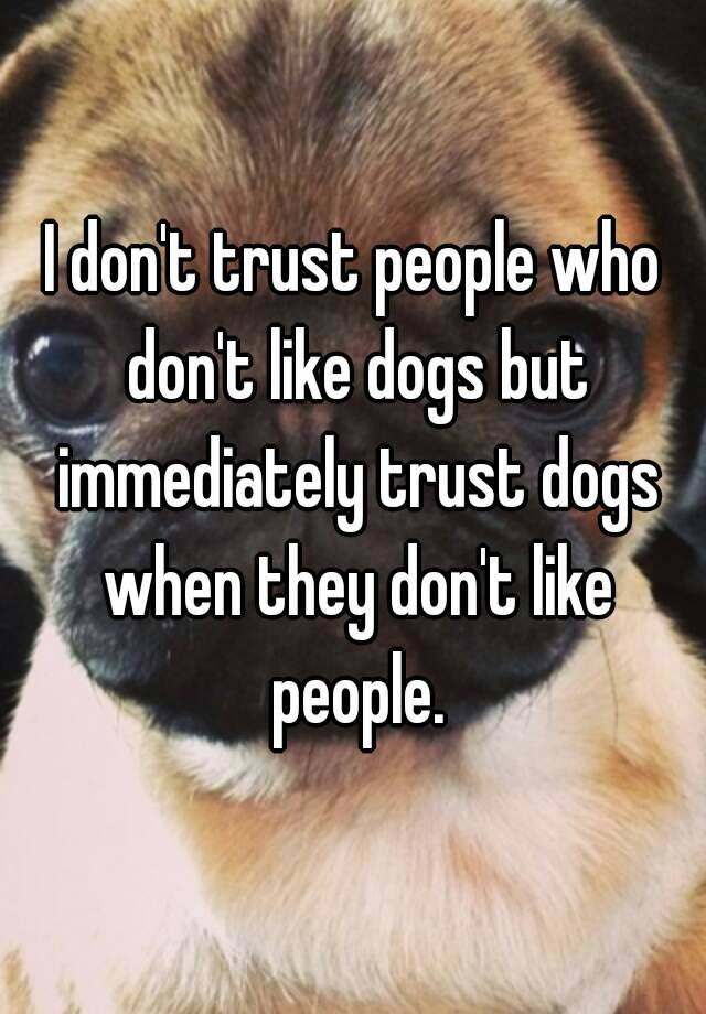 I Dont Trust People Who Dont Like Dogs But Immediately Trust Dogs