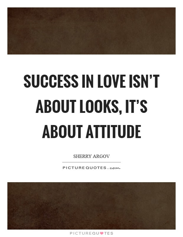 Success In Love Isnt About Looks Its About Attitude Picture Quotes