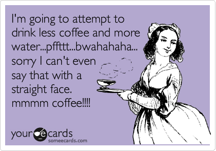 Funny Confession Ecard: I'm going to attempt to drink less coffee and more water...pffttt...bwahahaha... sorry I can't even say that with a straight face. mmmm coffee!!!!