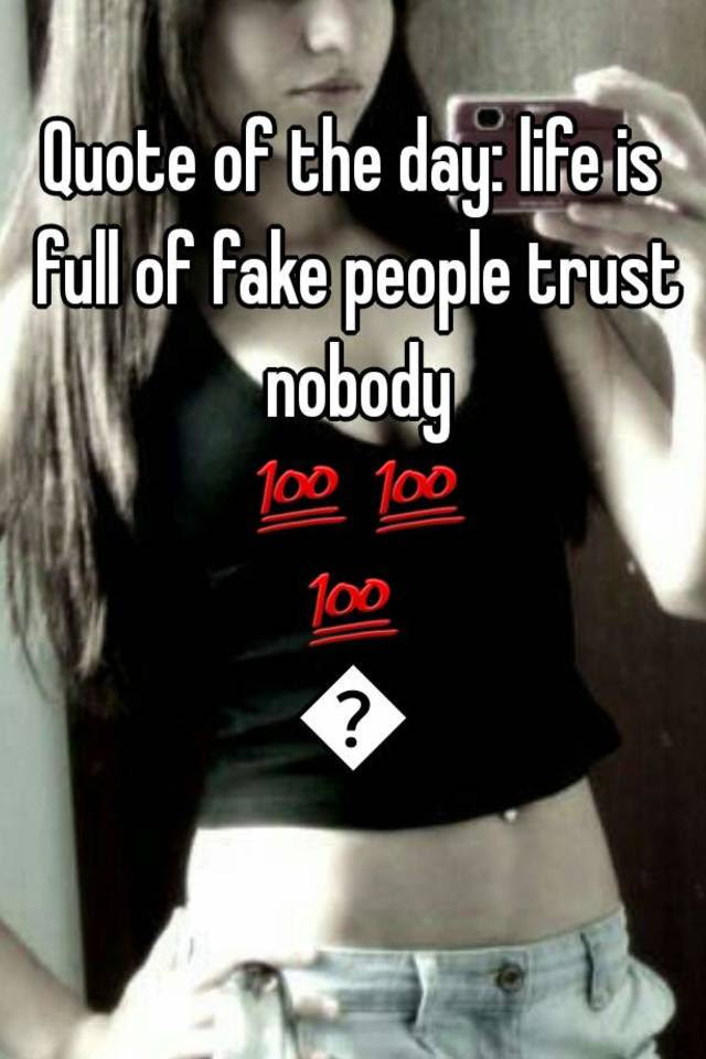 Quote Of The Day Life Is Full Of Fake People Trust Nobody
