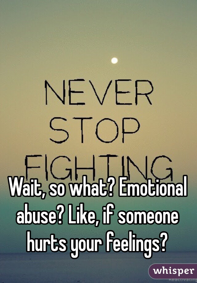 Wait So What Emotional Abuse Like If Someone Hurts Your Feelings