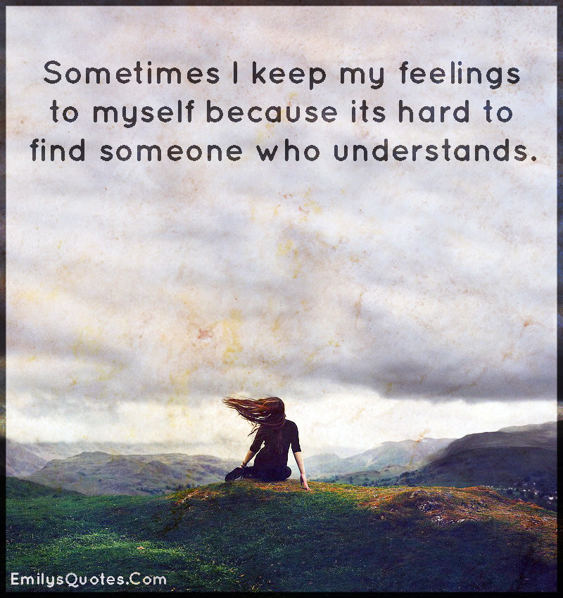 Sometimes I Keep My Feelings To Myself Because Its Hard To Find