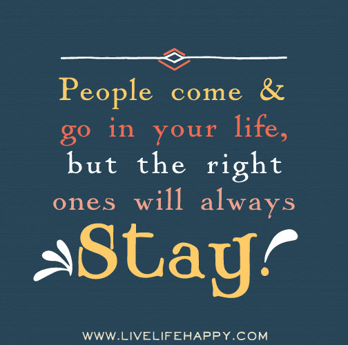 People Come And Go In Your Life But The Right Ones Will Always Stay
