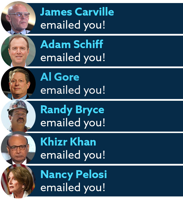 James Carville emailed you! Adam Schiff emailed you! Al Gore emailed you! Randy Bryce emailed you! Khizr Khan emailed you! Nancy Pelosi emailed you!