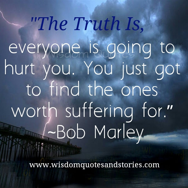 Everyone Is Going To Hurt You Find The Ones Worth Suffering For