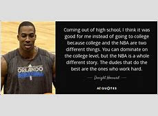 Dwight Howard quote: Coming out of high school, I think it