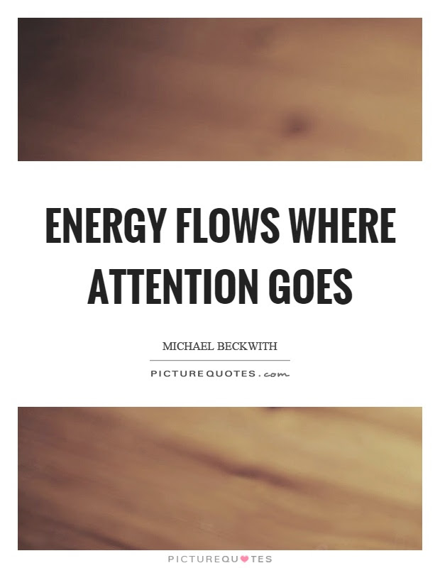 Energy Flows Where Attention Goes Picture Quotes
