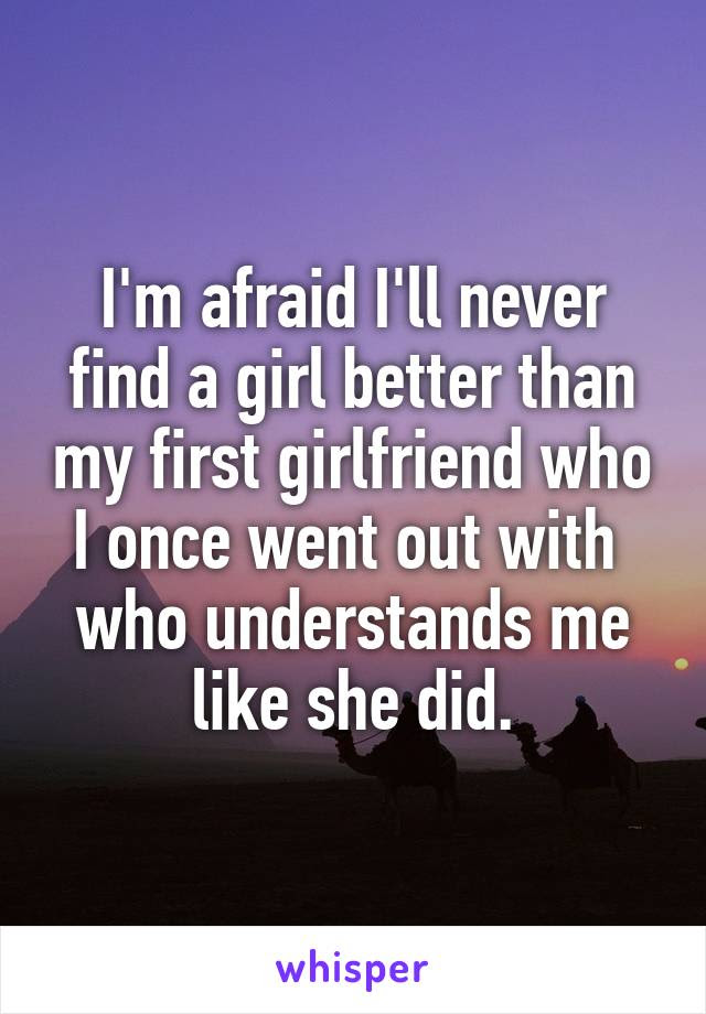 Im Afraid Ill Never Find A Girl Better Than My First Girlfriend Who I