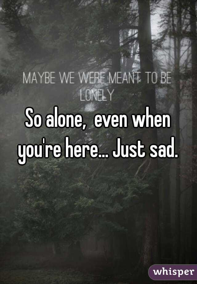 So Alone Even When Youre Here Just Sad