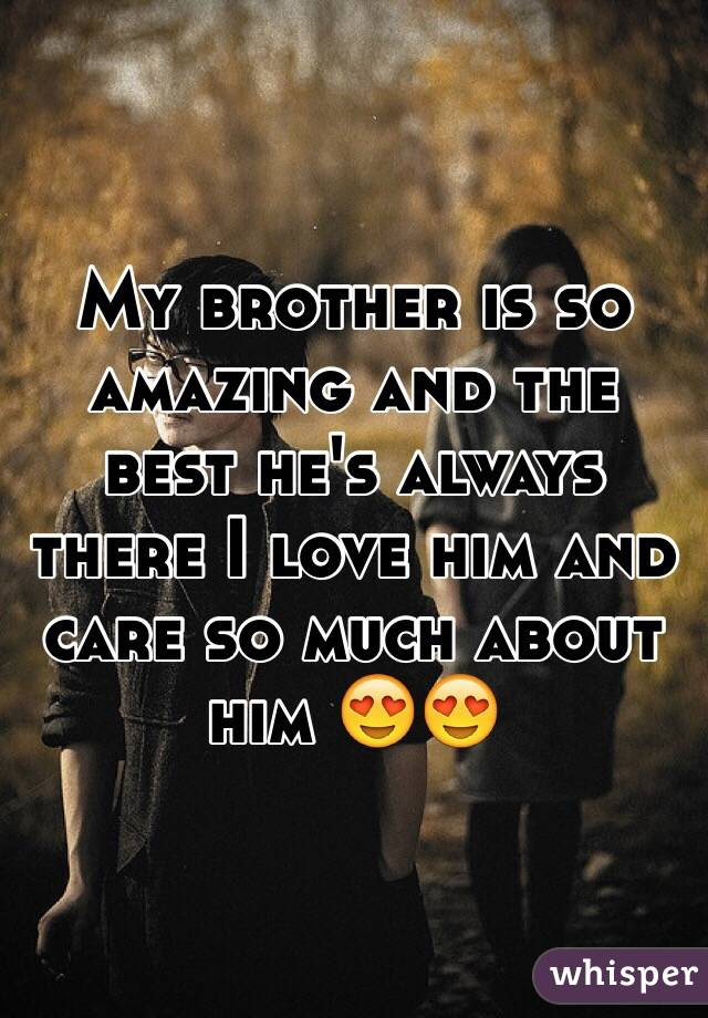 My Brother Is So Amazing And The Best Hes Always There I Love Him