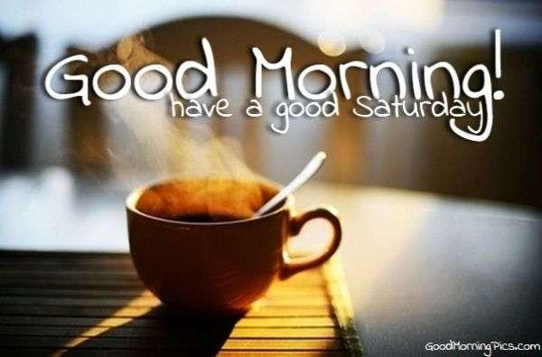 Good Morning And Have A Good Saturday Goodmorningpicscom