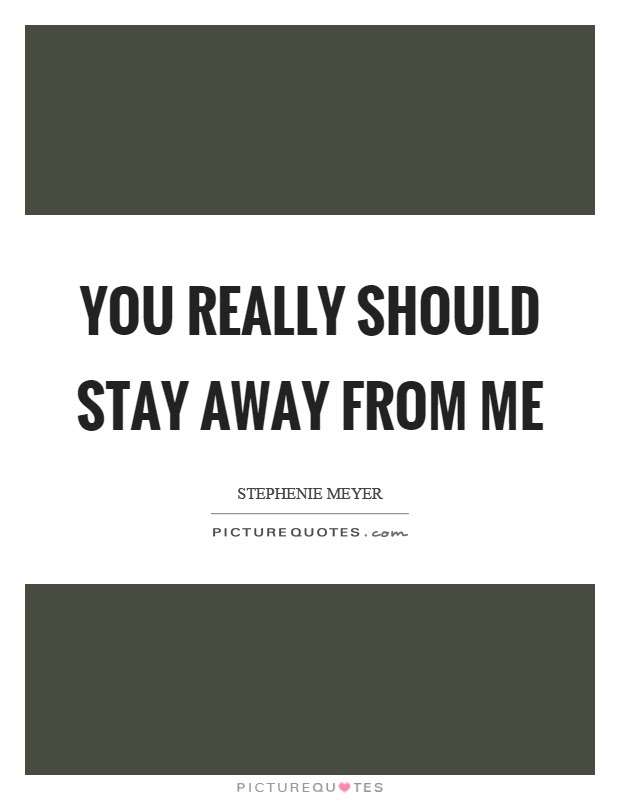 You Really Should Stay Away From Me Picture Quotes