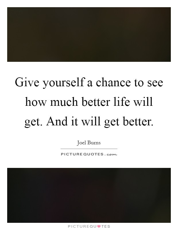Give Yourself A Chance To See How Much Better Life Will Get And