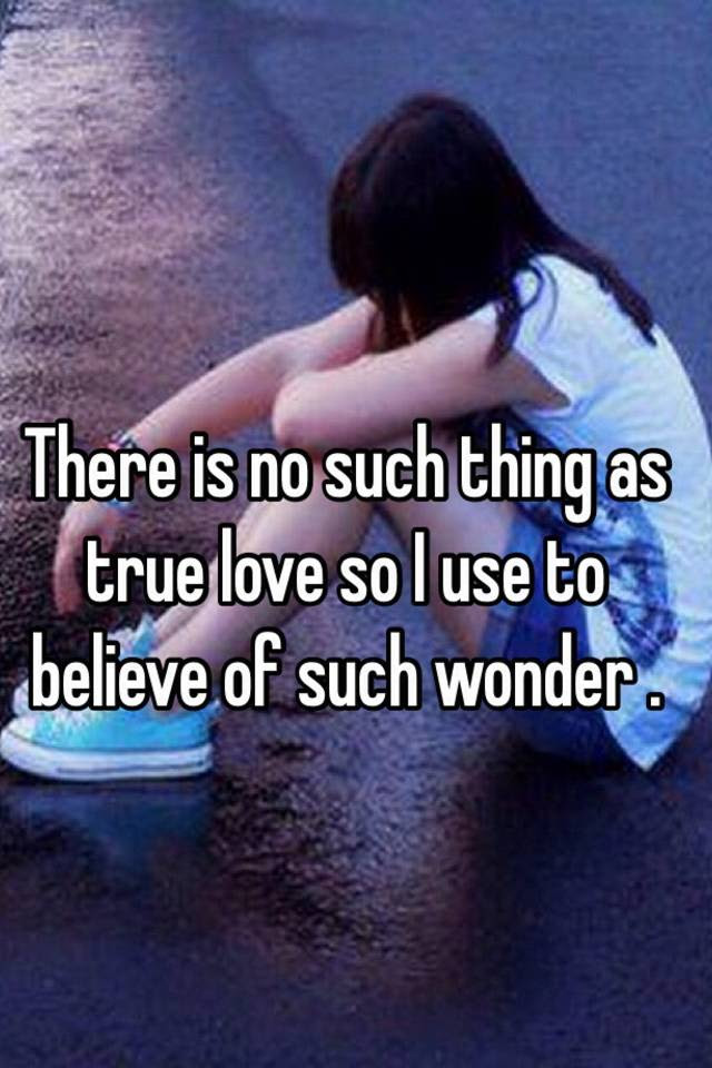 There Is No Such Thing As True Love So I Use To Believe Of Such Wonder