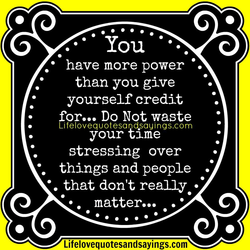 You Have More Power Than You Give Yourself Credit For Do Not Waste