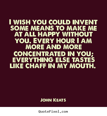 John Keats Pictures Sayings I Wish You Could Invent Some Means To