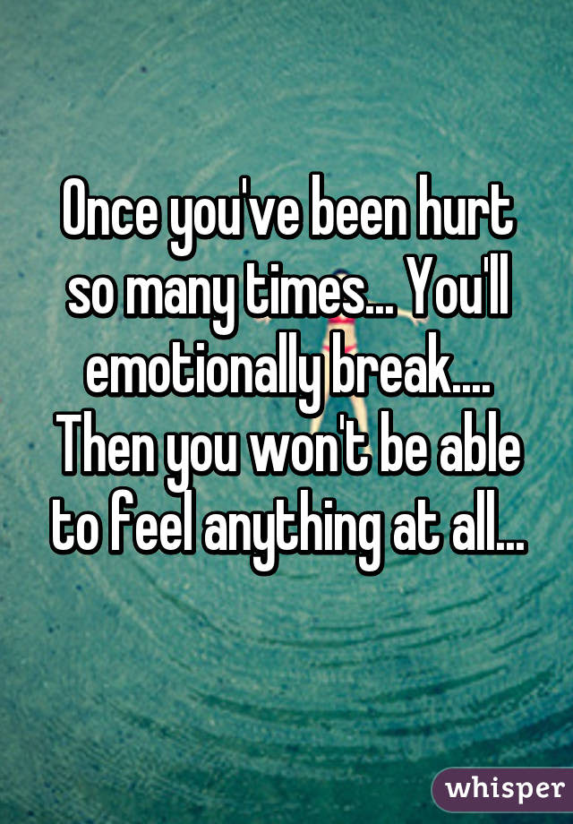 Once Youve Been Hurt So Many Times Youll Emotionally Break