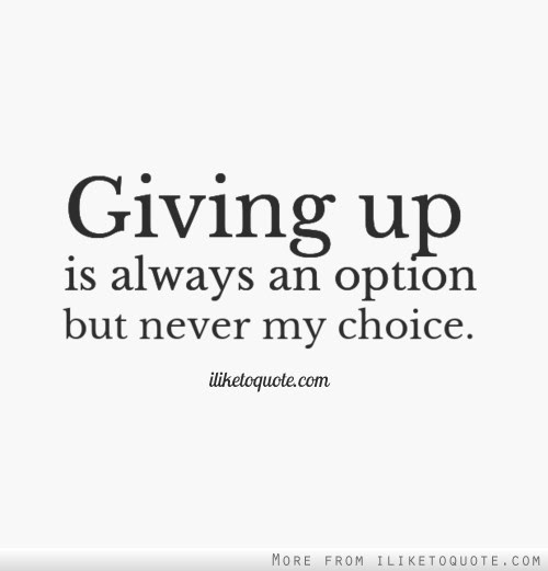 Giving Up Is Always An Option But Never My Choice
