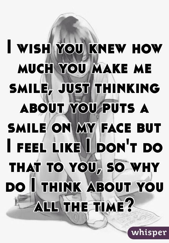 I Wish You Knew How Much You Make Me Smile Just Thinking About You