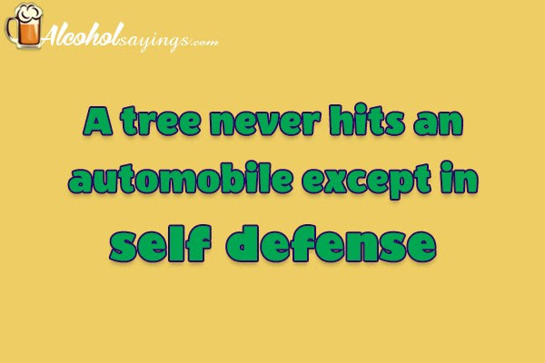 A Tree Never Hits An Automobile Except In Self Defense Alcohol