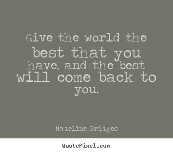 Give The World The Best That You Have And The Best Will Come Back