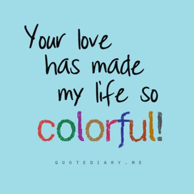 Your Love Has Made My Life So Colorful Life Quote
