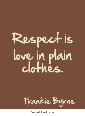 Quotes About Love Respect Is Love In Plain Clothes