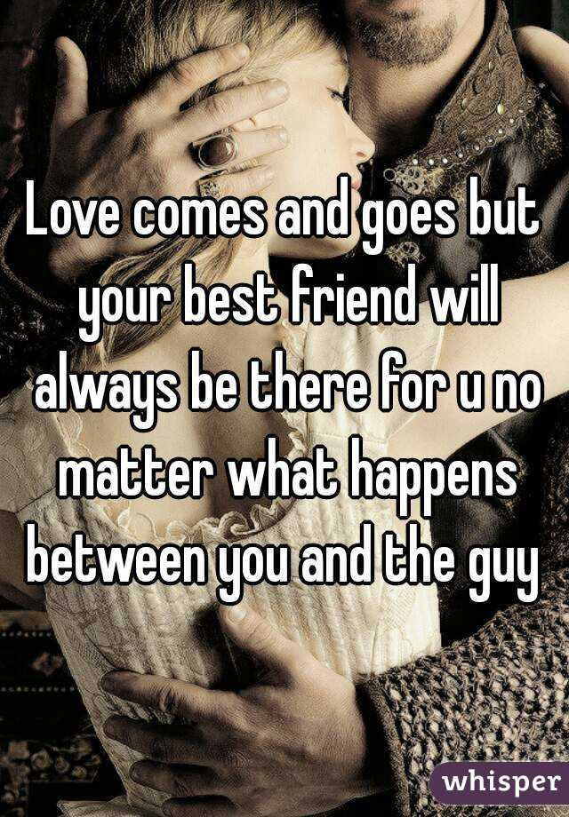 Love Comes And Goes But Your Best Friend Will Always Be There For U