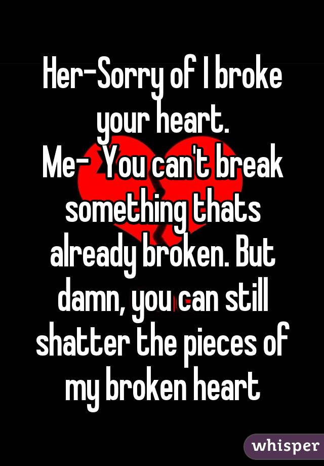 Her Sorry Of I Broke Your Heart Me You Cant Break Something Thats