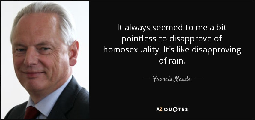 It always seemed to me a bit pointless to disapprove of homosexuality. It's like disapproving of rain. - Francis Maude