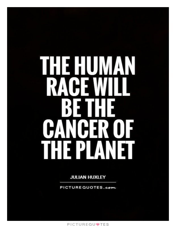 The Human Race Will Be The Cancer Of The Planet Picture Quotes