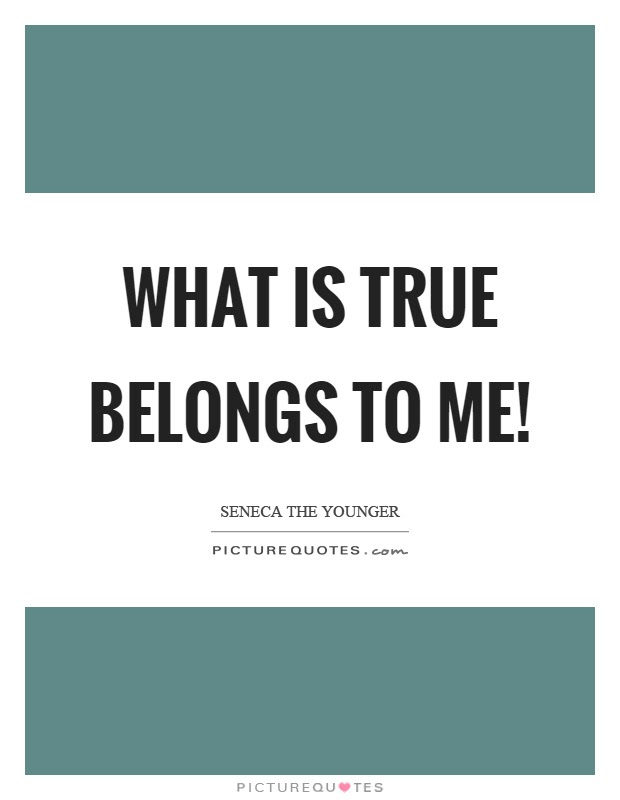 What Is True Belongs To Me Picture Quotes
