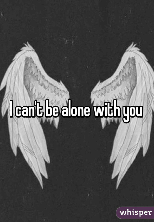 I Cant Be Alone With You