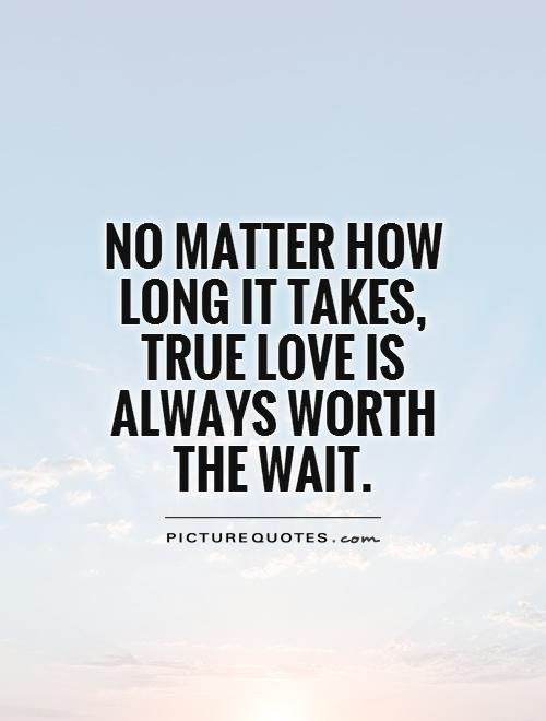 No Matter How Long It Takes True Love Is Always Worth The Wait